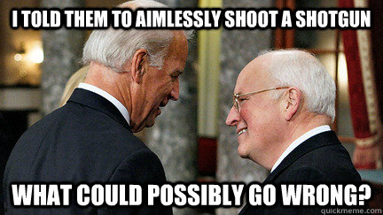 i told them to aimlessly shoot a shotgun what could possibly go wrong? - i told them to aimlessly shoot a shotgun what could possibly go wrong?  vice presidents