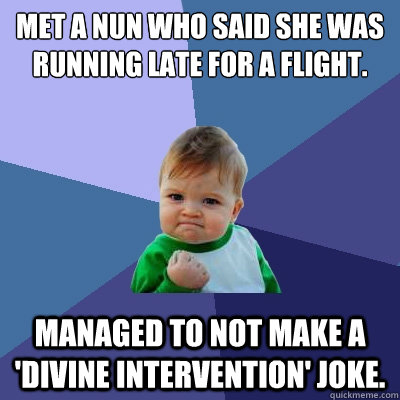 Met a nun who said she was running late for a flight. Managed to not make a 'divine intervention' joke. - Met a nun who said she was running late for a flight. Managed to not make a 'divine intervention' joke.  Success Kid