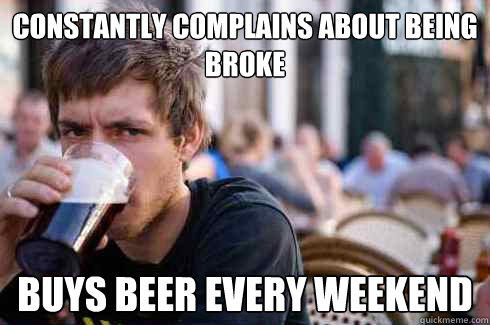 Constantly complains about being broke Buys beer every weekend - Constantly complains about being broke Buys beer every weekend  Lazy College Senior