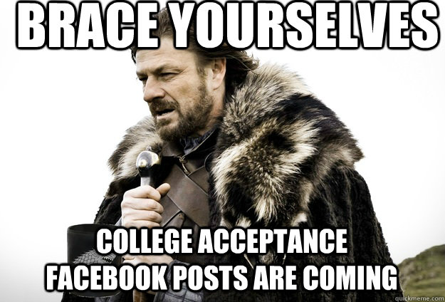 brace yourselves college acceptance facebook posts are coming - brace yourselves college acceptance facebook posts are coming  Tea break Ned Stark