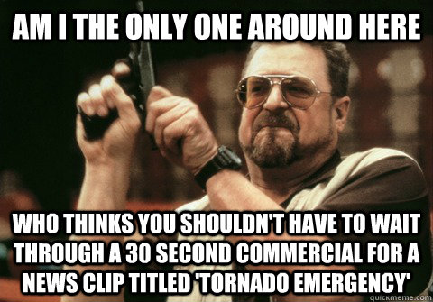 Am I the only one around here Who thinks you shouldn't have to wait through a 30 second commercial for a news clip titled 'Tornado Emergency' - Am I the only one around here Who thinks you shouldn't have to wait through a 30 second commercial for a news clip titled 'Tornado Emergency'  Am I the only one