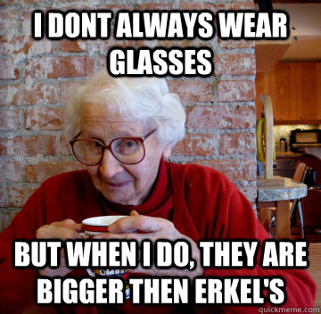 I dont always wear glasses But when I do, they are bigger then erkel's