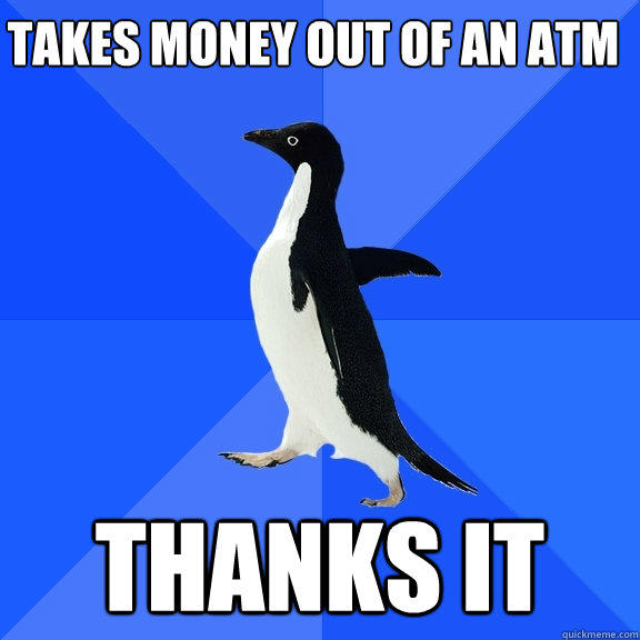 TAKES MONEY OUT OF AN ATM THANKS IT - TAKES MONEY OUT OF AN ATM THANKS IT  Socially Awkward Penguin