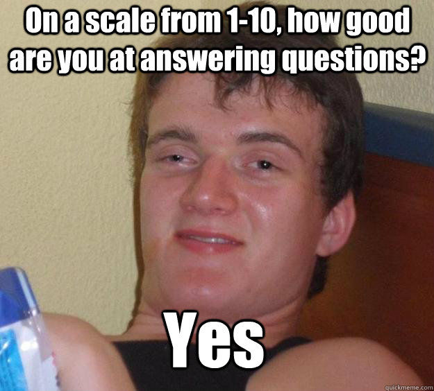 On a scale from 1-10, how good are you at answering questions? Yes