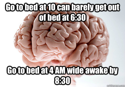 Go to bed at 10 can barely get out of bed at 6:30 Go to bed at 4 AM wide awake by 8:30 - Go to bed at 10 can barely get out of bed at 6:30 Go to bed at 4 AM wide awake by 8:30  Scumbag Brain
