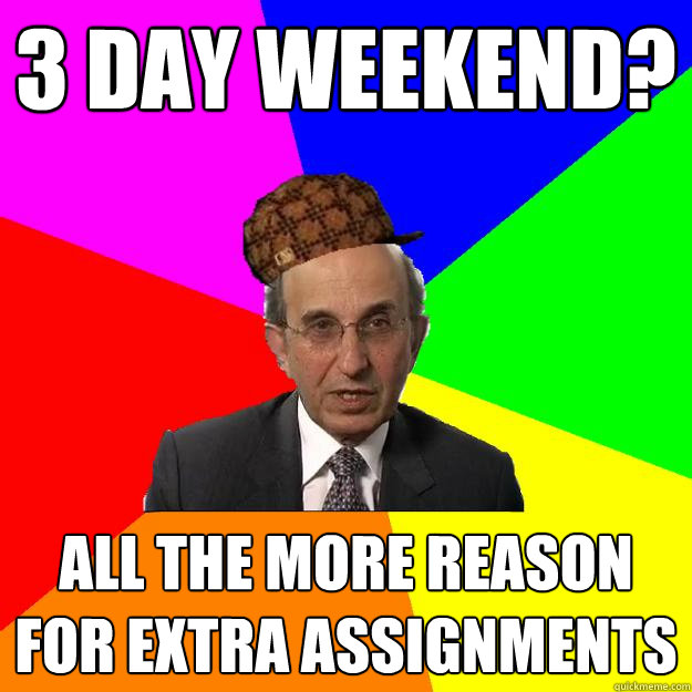 3 day weekend? all the more reason for extra assignments - 3 day weekend? all the more reason for extra assignments  Scumbag Teacher