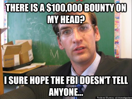 There is a $100,000 bounty on my head? I sure hope the fbi doesn't tell anyone... - There is a $100,000 bounty on my head? I sure hope the fbi doesn't tell anyone...  Concerned Eric Justin Toph