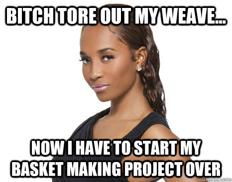 Bitch tore out my weave... Now i have to start my basket making project over