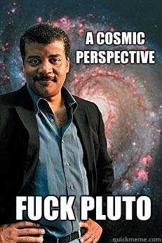 a cosmic perspective FUCK pluto - a cosmic perspective FUCK pluto  Neil deGrasse Tyson