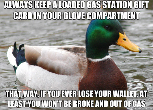Always keep a loaded gas station gift card in your glove compartment  That way, if you ever lose your wallet, at least you won't be broke and out of gas - Always keep a loaded gas station gift card in your glove compartment  That way, if you ever lose your wallet, at least you won't be broke and out of gas  Actual Advice Mallard