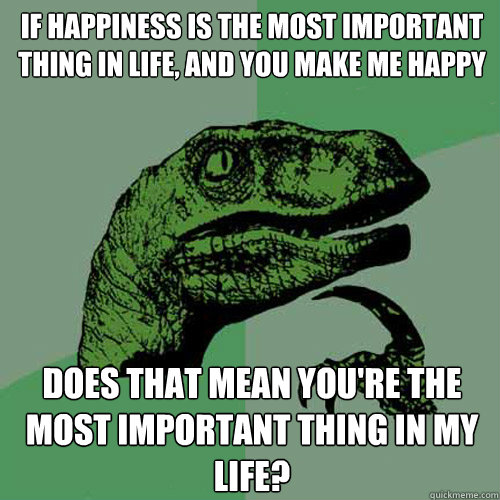 If happiness is the most important thing in life, and you make me happy does that mean you're the most important thing in my life?  Philosoraptor