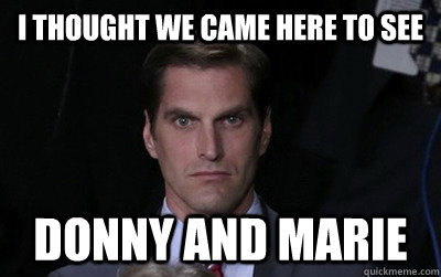 I THOUGHT WE CAME HERE TO SEE  DONNY AND MARIE - I THOUGHT WE CAME HERE TO SEE  DONNY AND MARIE  Menacing Josh Romney