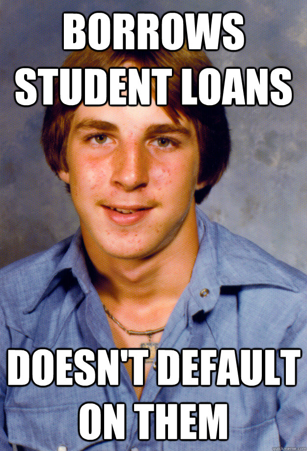 Borrows Student loans doesn't default on them - Borrows Student loans doesn't default on them  Old Economy Steven
