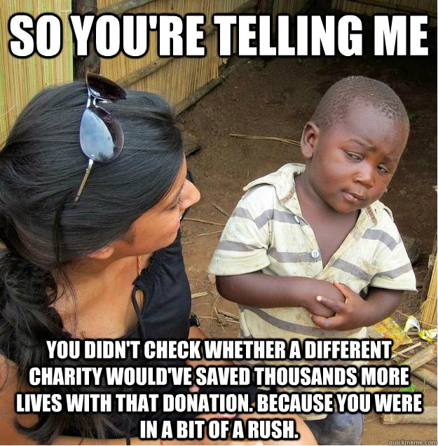 so you're telling me you didn't check whether a different charity would've saved thousands more lives with that donation. because you were in a bit of a rush.