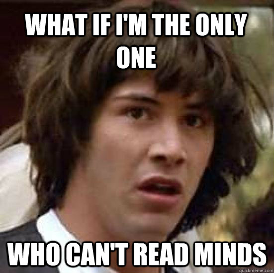 What if i'm the only one who can't read minds - What if i'm the only one who can't read minds  conspiracy keanu