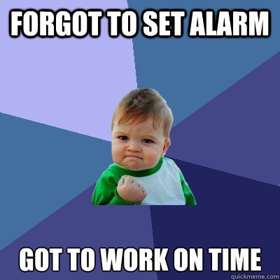 forgot to set alarm got to work on time - forgot to set alarm got to work on time  Success Kid