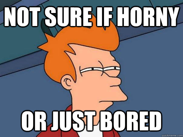 Not sure if horny Or just bored - Not sure if horny Or just bored  Futurama Fry