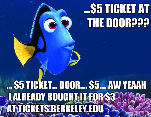 ...$5 ticket at           the door??? ... $5 ticket... Door.... $5.... AW yeaah  i already bought it for $3 at tickets.berkeley.edu - ...$5 ticket at           the door??? ... $5 ticket... Door.... $5.... AW yeaah  i already bought it for $3 at tickets.berkeley.edu  dory