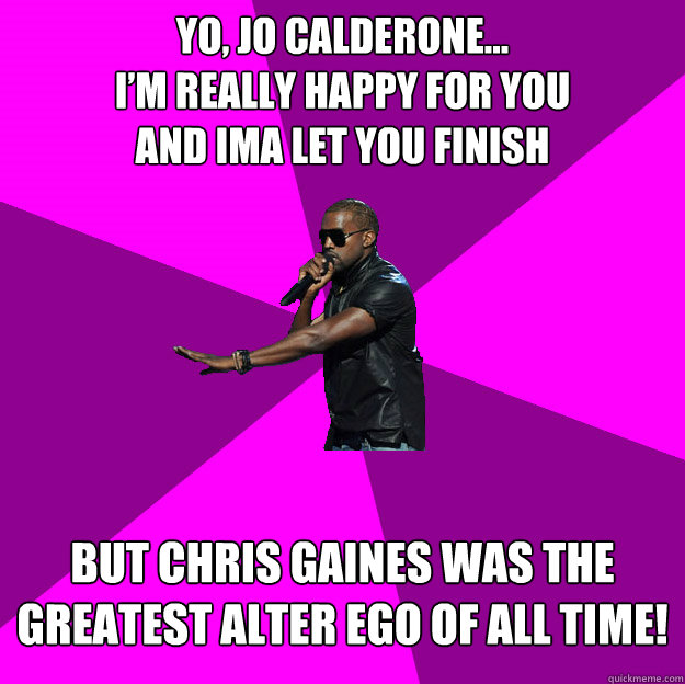Yo, Jo Calderone... I'm really happy for you and ima let you finish  But Chris Gaines was the greatest alter ego of all time!