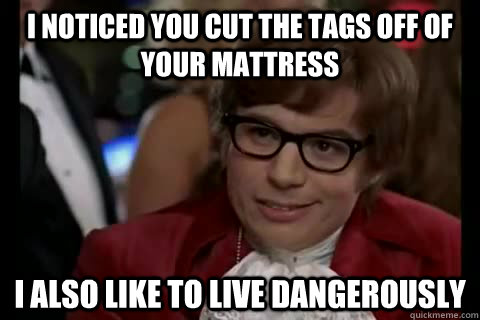 I noticed you cut the tags off of your mattress I also like to live dangerously - I noticed you cut the tags off of your mattress I also like to live dangerously  Dangerously - Austin Powers