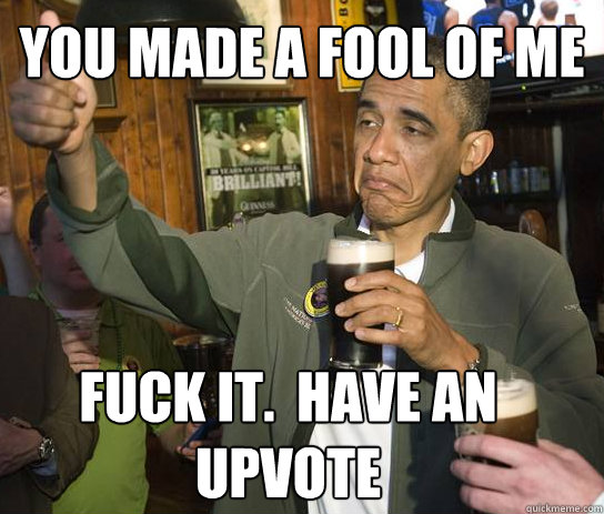 YOU MADE A FOOL OF ME Fuck it.  Have an upvote - YOU MADE A FOOL OF ME Fuck it.  Have an upvote  Upvoting Obama