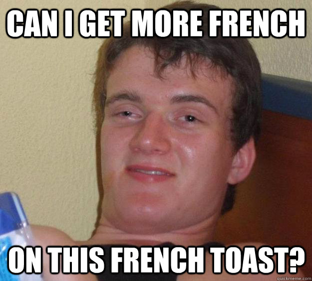 Can I get more french  on this french toast? - Can I get more french  on this french toast?  10 Guy