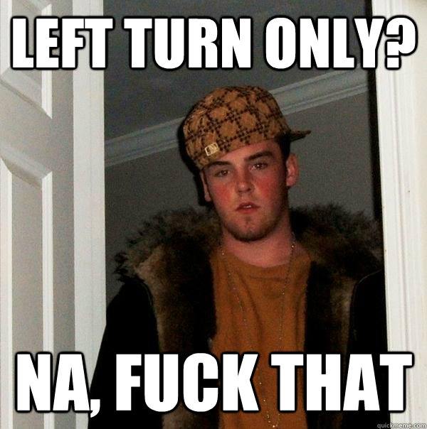 Left Turn only? Na, fuck that - Left Turn only? Na, fuck that  Scumbag Steve