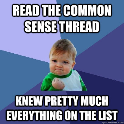 Read the common sense thread Knew pretty much everything on the list  - Read the common sense thread Knew pretty much everything on the list   Success Kid