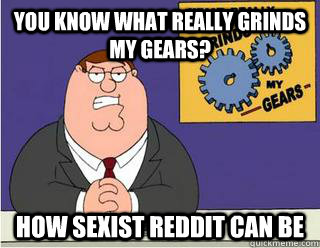 You Know What really grinds my gears? how sexist reddit can be - You Know What really grinds my gears? how sexist reddit can be  Grinds my gears