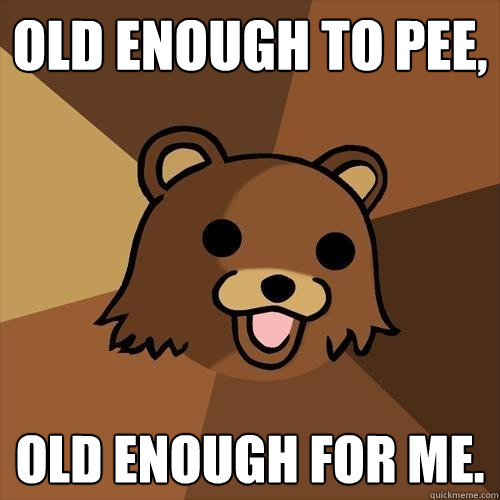 old enough to pee, old enough for me. - old enough to pee, old enough for me.  Pedobear