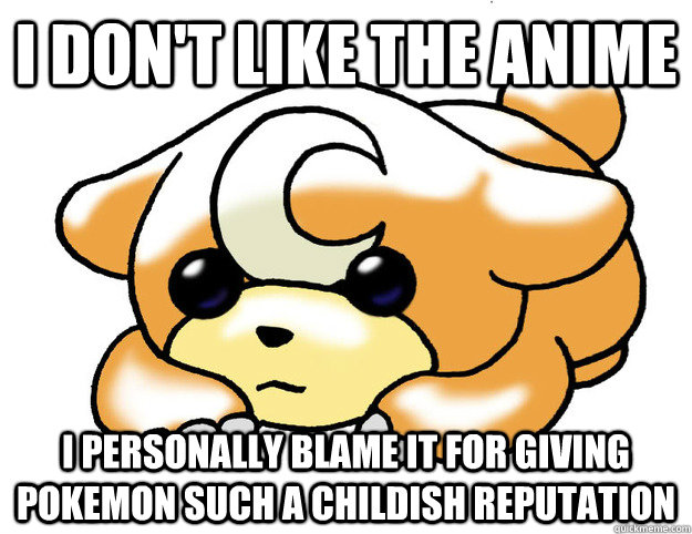 I don't like the anime I personally blame it for giving pokemon such a childish reputation - I don't like the anime I personally blame it for giving pokemon such a childish reputation  Confession Teddiursa