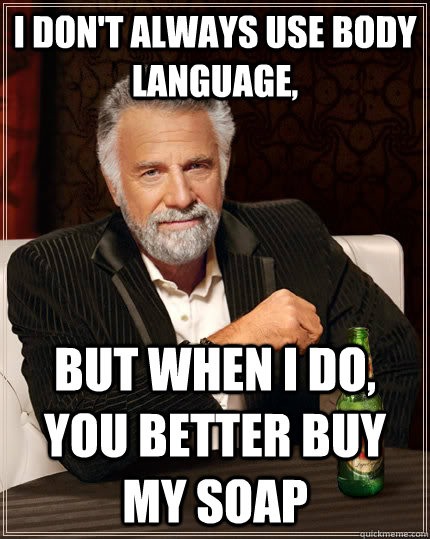 cd88ae2f730b9a6f4f5b8316ebc0a2db0b01c36c164cac1c45b342e459563f67 the most interesting man in the world memes quickmeme,Body Language Funny Memes