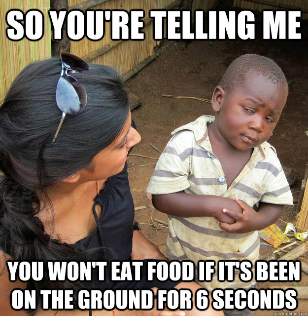 So you're telling me you won't eat food if it's been on the ground for 6 seconds - So you're telling me you won't eat food if it's been on the ground for 6 seconds  Skeptical Third World Child