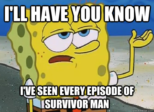 I'LL HAVE YOU KNOW  I'VE SEEN EVERY EPISODE OF SURVIVOR MAN - I'LL HAVE YOU KNOW  I'VE SEEN EVERY EPISODE OF SURVIVOR MAN  ILL HAVE YOU KNOW