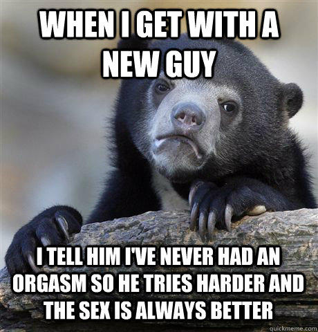 WHEN I GET WITH A NEW GUY I TELL HIM I'VE NEVER HAD AN ORGASM SO HE TRIES HARDER AND THE SEX IS ALWAYS BETTER - WHEN I GET WITH A NEW GUY I TELL HIM I'VE NEVER HAD AN ORGASM SO HE TRIES HARDER AND THE SEX IS ALWAYS BETTER  Confession Bear