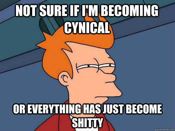 Not sure if i'm becoming cynical  Or everything has just become shitty - Not sure if i'm becoming cynical  Or everything has just become shitty  Futurama Fry