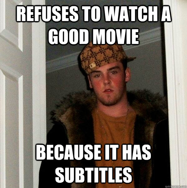Refuses to watch a good movie  Because it has subtitles  - Refuses to watch a good movie  Because it has subtitles   Scumbag Steve