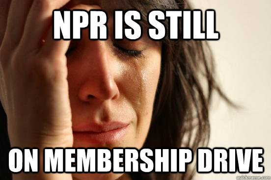 NPR is still on membership drive - NPR is still on membership drive  First World Problems