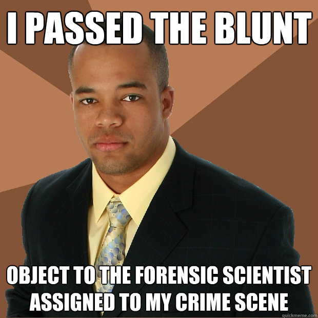 I passed the blunt object to the forensic scientist assigned to my crime scene - I passed the blunt object to the forensic scientist assigned to my crime scene  Successful Black Man