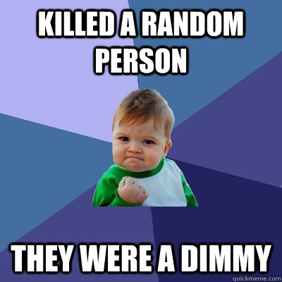 killed a random person they were a dimmy - killed a random person they were a dimmy  Success Kid