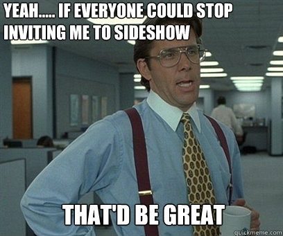 Yeah..... If everyone could stop inviting me to sideshow That'd be great