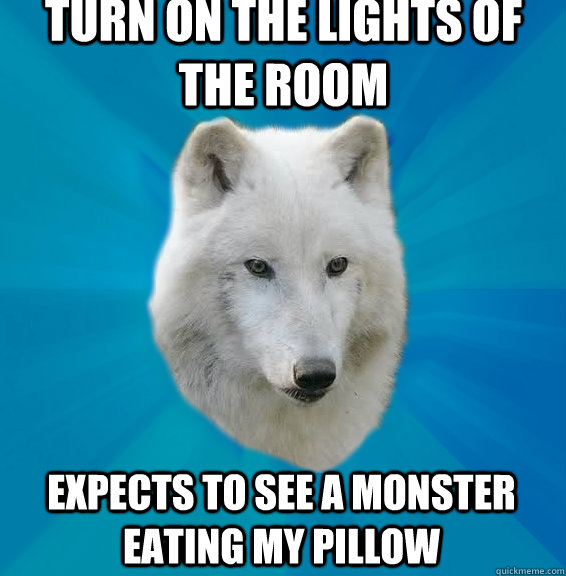 Turn on the lights of the room expects to see a monster eating my pillow