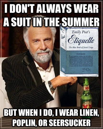 I don't always wear a suit in the summer but when i do, i wear linen, poplin, or seersucker - I don't always wear a suit in the summer but when i do, i wear linen, pop