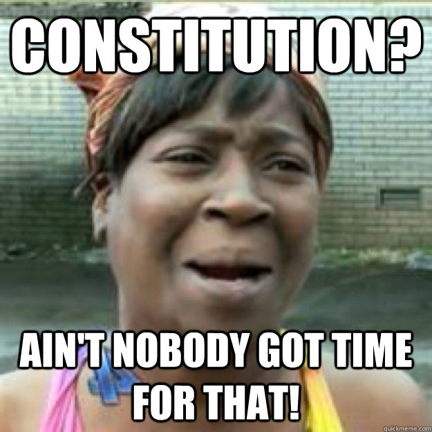 Constitution? Ain't nobody got time for that!