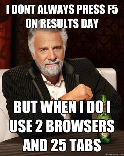 I dont always press f5 on results day but when I do I use 2 browsers and 25 tabs  The Most Interesting Man In The World