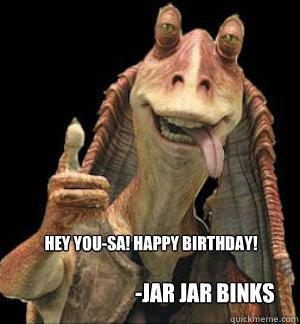HEY YOU-SA! HAPPY BIRTHDAY! -Jar Jar Binks   Jar Jar Binks