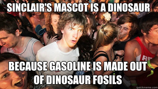sinclair's mascot is a dinosaur  because gasoline is made out of dinosaur fosils  - sinclair's mascot is a dinosaur  because gasoline is made out of dinosaur fosils   Sudden Clarity Clarence