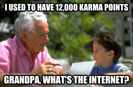 I used to have 12,000 Karma Points Grandpa, what's the Internet? - I used to have 12,000 Karma Points Grandpa, what's the Internet?  Misc