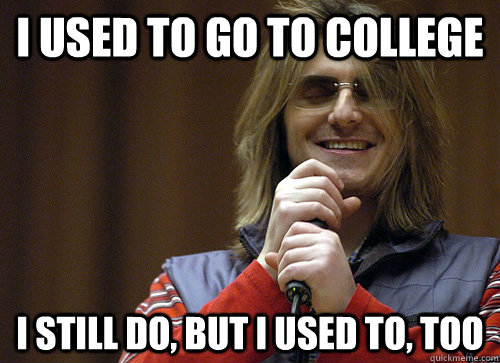 I used to go to college I still do, but i used to, too  Mitch Hedberg Meme
