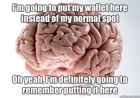 I'm going to put my wallet here instead of my normal spot Oh yeah, I'm definitely going to remember putting it here  - I'm going to put my wallet here instead of my normal spot Oh yeah, I'm definitely going to remember putting it here   Scumbag Brain
